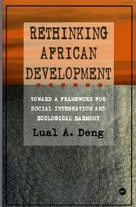 RETHINKING AFRICAN DEVELOPMENT: Toward a Framework for Social Integration and Ecological Harmony, Lual A. Deng