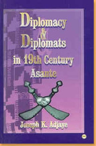 DIPLOMACY AND DIPLOMATS IN 19TH CENTURY ASANTE, by Joseph K. Adjaye