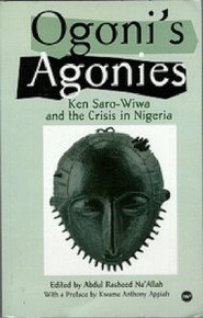OGONI'S AGONIES: Ken Saro-Wiwa and the Crisis in Nigeria, Edited by Abdul Rasheed Na'Allah, Preface by Kwame Anthony Appiah