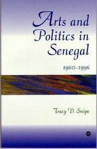 ARTS AND POLITICS IN SENEGAL 1960-1996, by Tracy D. Snipe