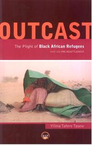 OUTCAST: The Plight of African Refugees Part One: Pre-Resettlement, Compiled by Yilma Tafere Tasew