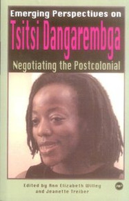 EMERGING PERSPECTIVES ON TSITSI DANGAREMBGA: Negotiating the Postcolonial, Edited by Ann Elizabeth Willey and Jeanette Treiber