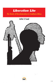 LIBERATION LITE: The Roots of Recolonization in Southern Africa, John S. Saul
