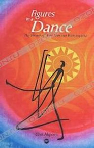 FIGURES IN A DANCE: The Theater of W.B. Yeats and Wole Soyinka, by Chii Akporji