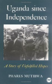 UGANDA SINCE INDEPENDENCE: A Story of Unfulfilled Hopes, by Phares Mutibwa