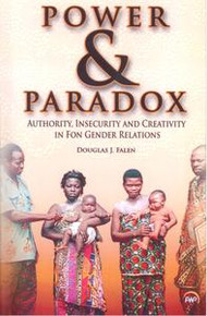 POWER AND PARADOX: AUTHORITY, INSECURITY AND CREATIVITY IN FON GENDER RELATIONS, by Douglas J. Falen