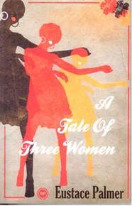 A TALE OF THREE WOMENA NOVELby Eustace Palmer
