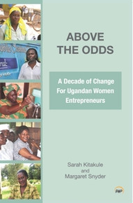 ABOVE THE ODDS: A Decade of Change for Ugandan Women Entrepreneurs, by Sarah Kitakule and Magaret Snyder