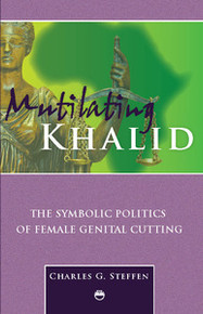 MUTILATING KHALID: The Symbolic Politics of Female Genital Cutting, Charles G. Steffen