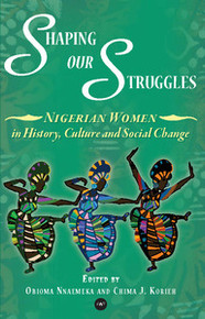 SHAPING OUR STRUGGLES: Nigerian Women in History, Culture and Social Change, Edited by Obioma Nnaemeka and Chima J. Korieh