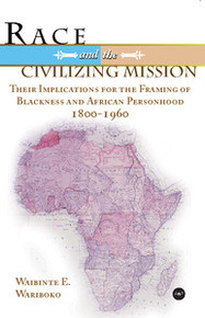 RACE AND THE CIVILIZING MISSION: Their Implications for the Framing of Blackness and African Personhood 1800 - 1960, Waibinte E. Wariboko
