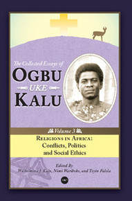 RELIGIONS IN AFRICA: Conflicts, Politics and Social Ethics, The Collected Essays of Ogbu Uke Kalu, Vol. 3, Edited by Wilhelmina J. Kalu, Nimi Wariboko, and Toyin Falola