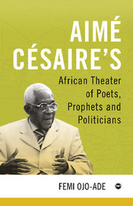 AIMÉ CÉSAIRE'S AFRICAN THEATER: Of Poets, Prophets and Politicians, by Femi Ojo-Ade