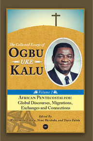 AFRICAN PENTECOSTALISM: Global Discourses, Migrations, Exchanges and Connections, The Collected Essays of Ogbu Uke Kalu, Vol. 1, Edited by Wilhelmina J. Kalu, Nimi Wariboko, and Toyin Falola
