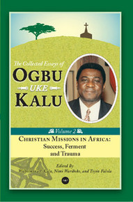 CHRISTIAN MISSIONS IN AFRICA: Mission, Ferment and Trauma, The Collected Essays of Ogbu Uke Kalu, Vol. 2, Edited by Wilhelmina J. Kalu, Nimi Wariboko and Toyin Falola