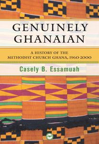 GENUINELY GHANAIANA: History of the Methodist Church Ghana, 1960-2000, by Casely Essamuah