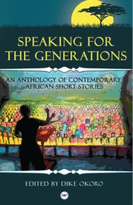 SPEAKING FOR THE GENERATIONS: An Anthology of Contemporary African Short Stories, Edited by Dike Okoro