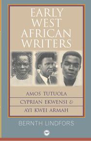 EARLY WEST AFRICAN WRITERSAmos Tutuola, Cyprian Ekwensi & Ayi Kwei ArmahBernth Lindfors