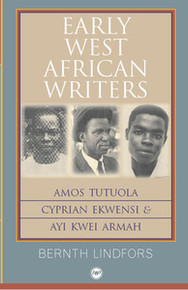 EARLY WEST AFRICAN WRITERS: Amos Tutuola, Cyprian Ekwensi & Ayi Kwei Armah, by Bernth Lindfors
