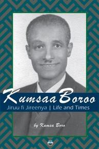 KUMSAA BOROO: Jiruu fi Jireenya, Life and Times, by Kumsa Boro