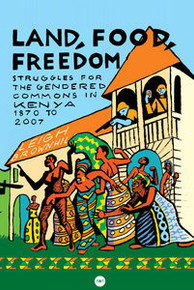 LAND, FOOD, FREEDOM: Struggles for the Gendered Commons in Kenya, 1870 to 2007, by Leigh Brownhill
