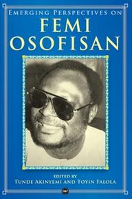 EMERGING PERSPECTIVES ON FEMI OSOFISAN, Edited by Toyin Falola & Tunde Akinyemi