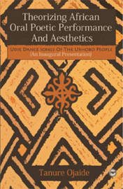 THEORIZING AFRICAN ORAL POETIC PERFORMANCE AND AESTHETICS: Udje Dance Songs of the Urhobo People, by Tanure Ojaide