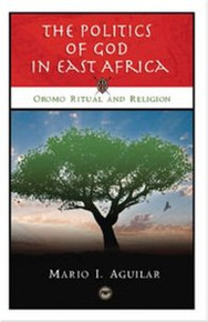 THE POLITICS OF GOD IN EAST AFRICA: Oromo Ritual and Religion, Mario I. Aguilar