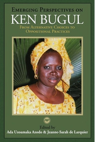 EMERGING PERSPECTIVES ON KEN BUGUL: From Alternative Choices to Oppositional Practices, Edited by Ada Uzoamaka Azodo and Jeanne-Sarah de Larquier
