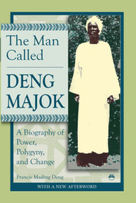 THE MAN CALLED DENG MAJOK: A Biography of Power, Polygyny and Change, by Francis Mading Deng