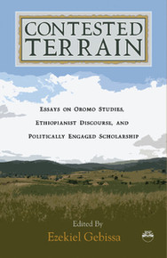 CONTESTED TERRAIN: Essays on Oromo Studies, Ethiopianist Discourse, and Politically Engaged Scholarship Edited, by Ezekiel Gebissa