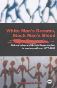WHITE MAN'S DREAMS, BLACK MAN'S BLOOD: African Labor and British Expansionism in Southern Africa, 1877-1895, by Christopher M. Paulin