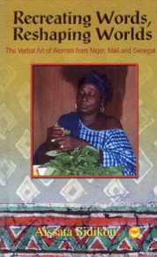 RECREATING WORDS, RESHAPING WORLDS: The Verbal Art of Women from Niger, Mali, and Senegal, by Aissata G. Sidikou