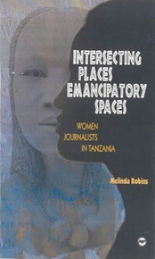 INTERSECTING PLACES, EMANCIPATORY SPACES: Women Journalists in Tanzania, by Melinda Robins
