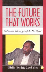 THE FUTURE THAT WORKS: Selected writings of A.M. Babu, Edited by Salma Babu & Amrit Wilson