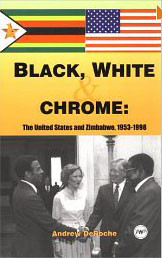 BLACK, WHITE, AND CHROME: The United States and Zimbabwe, 1953-1998, by Andrew DeRoche