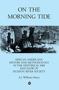ON THE MORNING TIDE: African Americans, History and Methodology in the Historical Ebb and Flow of Hudson River Society, by A. J. Williams-Myers
