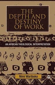 THE DEPTH AND DESTINY OF WORKAn African Theological Interpretationby Nimi Wariboko