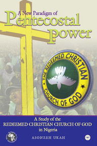 A NEW PARADIGM OF PENTECOSTAL POWER: A Study of the Redeemed Christian Church of God in Nigeria, by Asonzeh Ukah