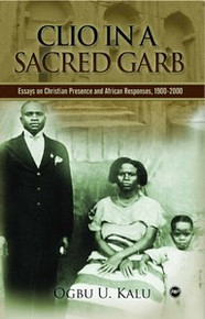 CLIO IN A SACRED GARB: Essays on Christian Presence and African Responses, 1900-2000 by Ogbu U. Kalu
