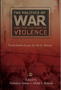 THE POLITICS OF WAR AND THE CULTURE OF VIOLENCE: North-South-Essays, by Ali A. Mazrui, Edited by Seifudein Adem and Abdul S. Bemath