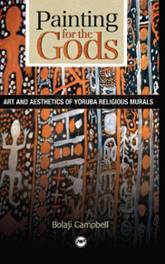 PAINTING FOR THE GODS: Art and Aesthetics of Yoruba Religious Murals, by Bolaji Campbell