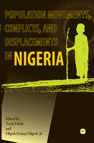 POPULATION MOVEMENTS, CONFLICTS, AND DISPLACEMENTS IN NIGERIA, Edited by Toyin Falola and Okpeh Ochayi Okpeh