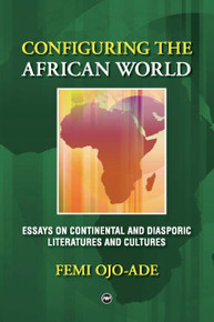 CONFIGURING THE AFRICAN WORLD: Essays on Continental and Diasporic Literatures and Cultures, by Femi Ojo-Ade