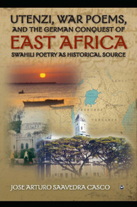 UTENZI, WAR POEMS, AND THE GERMAN CONQUEST OF EAST AFRICA: Swahili Poetry as Historical Source, by Jose Arturo Saavedra Casco