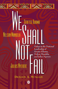 WE SHALL NOT FAIL: Values in the National Leadership of Seretse Khama, Nelson Mandela and Julius Nyerere, by Dickson Mungazi