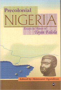 PEOPLES, POLITIES, AND SOCIETIES IN PRE-COLONIAL NIGERIA: Essays in Honor of Professor Toyin Falola, Edited by Akinwumi Ogundiran