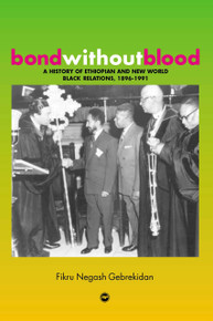 BOND WITHOUT BLOOD A History of Ethiopian and New World Black Relations, 1896-1991by Fikru Negash Gebrekidan