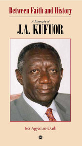 BETWEEN FAITH AND HISTORY: A Biography of J. A. Kufuor, by Ivor Agyeman-Duah