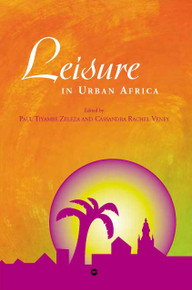 LEISURE IN URBAN AFRICA, Edited by Paul Tiyambe Zeleza & Cassandra Rachel Veney
